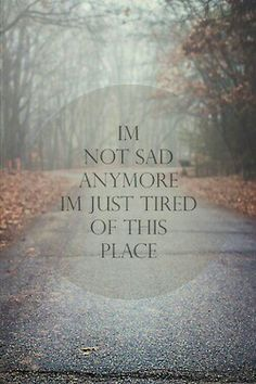 I'm just tired of this place where I have all these feelings. Not sad about it. Just tired of it.***sucker for these quotes*** Sad Quotes, Great Quotes, Words Quotes, Wise Words, Quotes To Live By, Life Quotes, Inspirational Quotes, Sayings, Qoutes