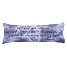 Effort to Achievement Body Pillow - $105.00 - Effort to Achievement Body Pillow - by ‪#‎RGebbiePhoto‬ @ zazzle - ‪#‎inspiration ‪#‎motivation‬ ‪#‎soul‬ - From seeking spiritual enlightenment, to climbing the corporate ladder, the things a person seeks from life usually take effort to achieve. This is a quote by RGebbiePhoto, and presented here in our store at InspirationU.
