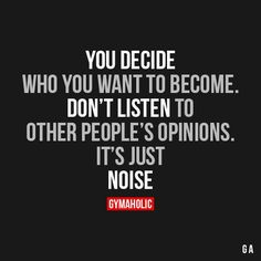 You Decide Who You Want To Become Don't listen to other people's opinions.It's just noise! https://www.musclesaurus.com