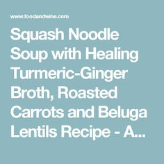 Squash Noodle Soup with Healing Turmeric-Ginger Broth, Roasted Carrots and Beluga Lentils Recipe  - Anya Kassoff | Food & Wine