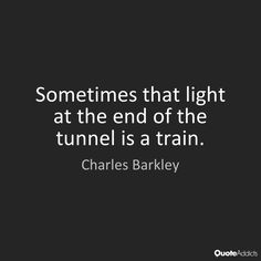 Charles Barkley Sometimes that light at the end of the tunnel is a train.