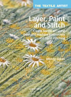 Layer, Paint and Stitch: Create Textile Art Using Freehand Machine Embroidery and Hand Stitching by Wendy Dolan Freehand Machine Embroidery, Free Motion Embroidery, Paper Embroidery, Free Machine Embroidery, Embroidery Stitches, Embroidery Books, Embroidery Ideas, Thread Painting, Fabric Painting