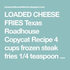 LOADED CHEESE FRIES Texas Roadhouse Copycat Recipe 4 cups frozen steak fries 1/4 teaspoon garlic salt 1/4 teaspoon seasoned salt 1/4...