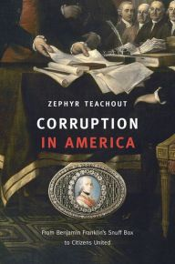 Corruption in America: From Benjamin Franklin's Snuff Box to Citizens United by Zephyr Teachout | 9780674050402 | Hardcover | Barnes & Noble