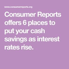 Consumer Reports offers 6 places to put your cash savings as interest rates rise. Cash Now, Consumer Reports, Interest Rates, Money Matters, Financial Planning, Investing, Finance, Places, Retirement