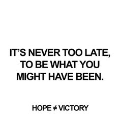 """It is never too late, to be what You might have been.""  http://www.hopeisnotvictory.com  http://instagram.com/hopeisnotvictory http://www.facebook.com/hopeisnotvictory  #motivation #motivationQuote  #motivational #motivationaldailyposts #motivationalpictures #motivationl #motivationm #quote #quote2unquote #quoteoftheday #quoter #quotes #quotes #quotesaboutlive #quotescollection #quoteslife #quotesoftheday"
