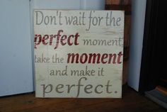 20 x 20 hand painted wood sign with the saying Dont wait for the perfect moment, take the moment and make it perfect. Done in a creamy background with tan lettering and a pop of red.    Distressed to give it a rustic aged feel. *This sign would look great hanging on the wall, adorning a mantle, perching on a shelf or table.    *Unless otherwise noted, my signs are made to order. They are created once you place your order. Because of these, each sign will vary slightly from the picture…