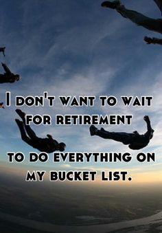 I don't want to wait for retirement     to do everything on my bucket list.