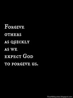 Forgive others as quickly as we expect God to forgive us.......Say amen somebody....