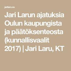 Jari Larun ajatuksia Oulun kaupungista ja päätöksenteosta (kunnallisvaalit 2017) | Jari Laru, KT
