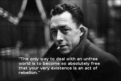 """""""The only way to deal with an unfree world is to become so absolutely free that your very existence is an act of rebellion."""""""
