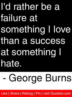 I'd rather be a failure at something I love than a success at something I hate. - George Burns #quotes #quotations