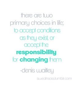 """""""There are two primary choices in life; to accept conditions as they exist, or accept the responsibility for changing them."""" - Denis Waitley"""