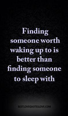 Finding someone worth waking up to is better than finding someone to sleep with