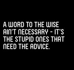 Ohhh yes! And the stupid won't listen or want to know! So better to just be silent. *shrug* Use your energy and time for something worthwhile. Read a book for example! :D