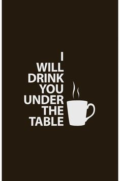I will drink you under the table, with coffee of course.  :)