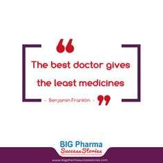 The best doctor gives the least medicines- Benjamin Franklin