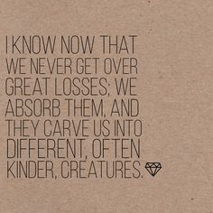 I know now that we never get over great losses; we absorb them, and they carve us into different, often kinder creatures.