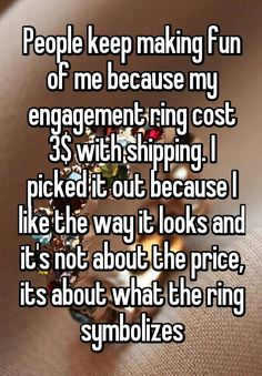 """""""People keep making fun of me because my engagement ring cost 3$ with shipping. I picked it out because I like the way it looks and it's not about the price, its about what the ring symbolizes"""""""