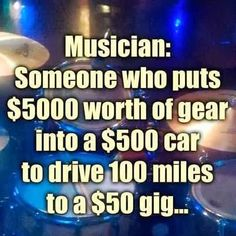 Music Humor | Musician: Someone who puts $5000 worth of gear into a $500 car to drive 100 miles to a $50 gig! | Created by the College of Rock 'n Roll Knowledge via Funny Technology - Google+