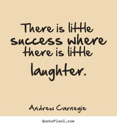 Andrew Carnegie Quote ~ There is little success where there is little laughter.