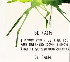 be calm. i know how you feel, like you are breaking down. i know that it gets so hard sometimes. be calm.