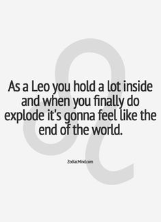 as a leo you hold a lot inside and when you finally do explode it's gonna feel like the end of the world