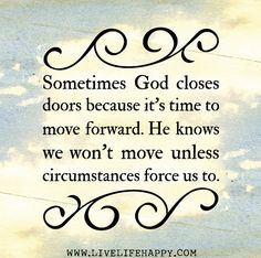 Sometimes God closes doors because it's time to move forward. He knows we won't move unless circumstances force us to.