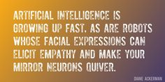 Quote by Diane Ackerman => Artificial intelligence is growing up fast, as are robots whose facial expressions can elicit empathy and make your mirror neurons quiver.