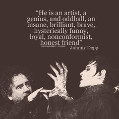 """He (Tim Burton) is an artist, a genius, and oddball, an insane, brilliant, brave, hysterically funny, loyal, nonconformist, honest friend"" - Johnny Depp. That was beautiful."