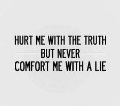 It's better to be hurt by the truth than comforted by a lie.  The truth will always set you free, but first, it may tick you off for a while.  So don't sweat the small stuff.  Live simply.  Love generously.  Speak truthfully.  Work diligently.  Then let go and let what's meant to be, BE. - via: http://www.marcandangel.com/2014/02/02/9-signs-youre-going-to-die-happy/