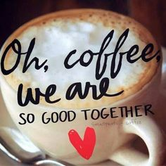 Oh, coffee we are so good together