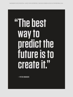 """""""The best way to predict the future is to create it"""""""