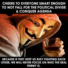 """Cheers to everyone smart enough to not fall for the political divide & conquer agenda. Because if they keep us busy fighting each other, we will never focus on who the real enemy is."""