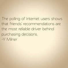 The polling of Internet users shows that friends' recommendations are the most reliable driver behind purchasing decisions.  ~Y Milner #SocialMedia #GetUSocial #quote