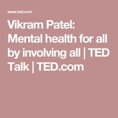 Vikram Patel: Mental health for all by involving all | TED Talk | TED.com