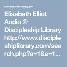 Elisabeth Elliot Audio @  Discipleship Library http://www.discipleshiplibrary.com/search.php?a=1&e=1&m=0&p=0&n=0&s=message_title&t=NAME&ss=Elliot&st=speaker_exact&ssf=Elisabeth