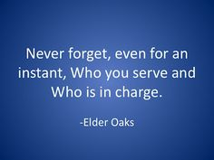 Never forget, even for an instant, Who you serve and Who is in charge. --Elder Oaks