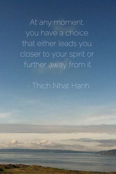 At any moment you have a choice that either leads you closer to your spirit or further away from it. - Thich Nhat Hanh :: A new file drawer post Great Quotes, Quotes To Live By, Me Quotes, Inspirational Quotes, Change Quotes, Class Quotes, Motivational, Attitude Quotes, Cool Words