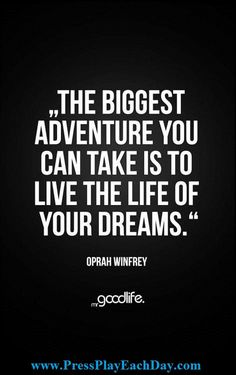 Are you living the life of your dreams?  I ask myself this quite often.  Only you can answer that question.