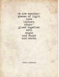 """""""We are mosaics -- pieces of light, love, history, stars -- glued together with magic and music and words."""" ~ Anita Krizzan"""