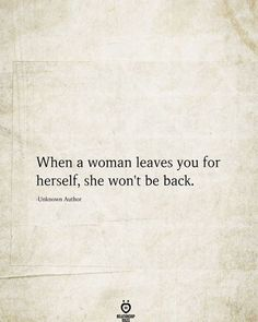 When a woman leaves you for herself, she won't be back. -