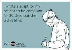 I wrote a script for my patient to be compliant for 30 days, but she didn't fill it. So true.....