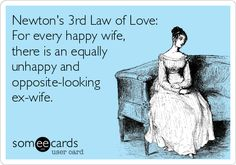 Newton's 3rd Law of Love: For every happy wife, there is an equally unhappy and opposite-looking ex-wife.