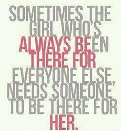 BE THERE. And sometimes that girl just wants to walk away after giving and giving and giving to all those selfish people !! WOW Well put!!!