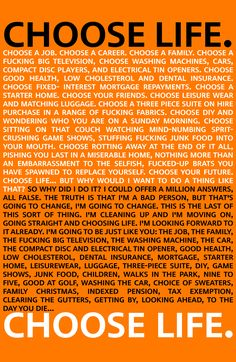 Choose life Trainspotting. Great opening dialogue, then finishes with the same.. Watch it... Iconic Movie