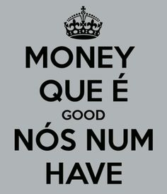.Money que é good nós num have. -Mamonas Assassinas