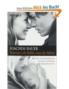 Warum ich fühle, was du fühlst: Intuitive Kommunikation und das Geheimnis der Spiegelneurone: Amazon.de: Joachim Bauer: Bücher