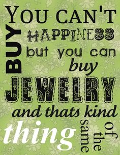 You can't buy happiness but you can buy jewelry, and that's kinda the same thing!