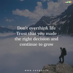 DON't overthink life trust that you the right decision and continue to grow.